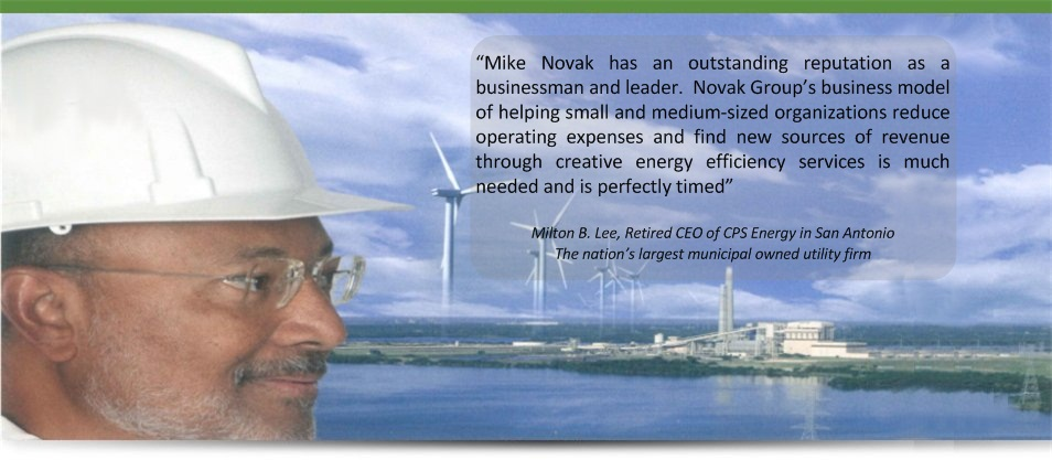"""Mike Novak has an outstanding reputation as a businessman and leader.  Novak Group's business model of helping small and medium-sized organizations reduce operating expenses and find new sources of revenue through creative energy efficiency services is much needed and is perfectly timed""